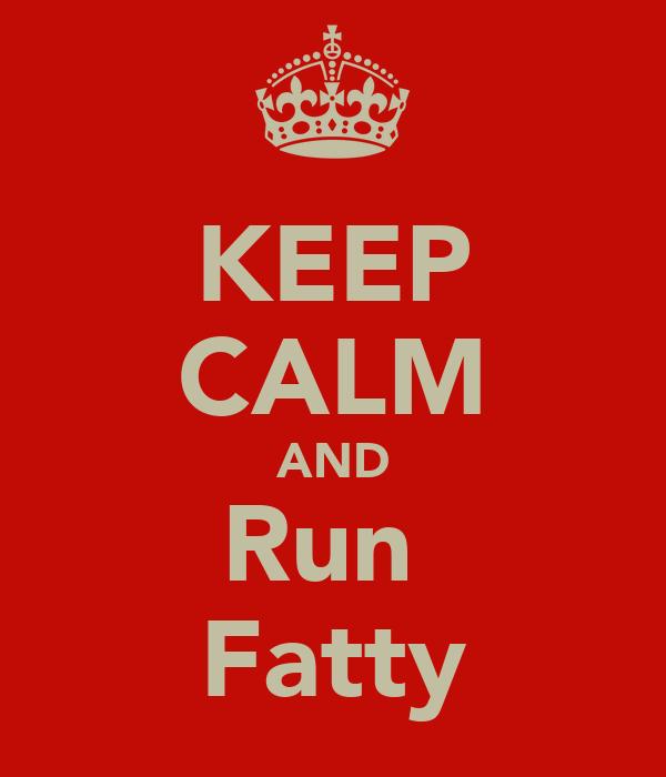 KEEP CALM AND Run  Fatty