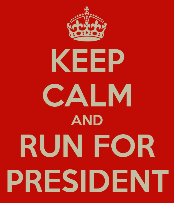 KEEP CALM AND RUN FOR PRESIDENT