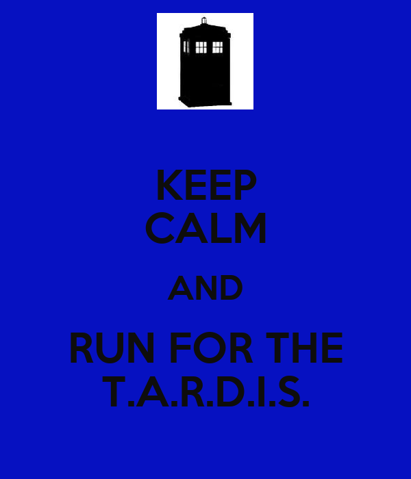 KEEP CALM AND RUN FOR THE T.A.R.D.I.S.