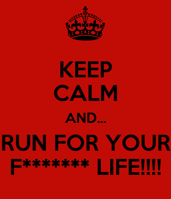 KEEP CALM AND... RUN FOR YOUR F******* LIFE!!!!