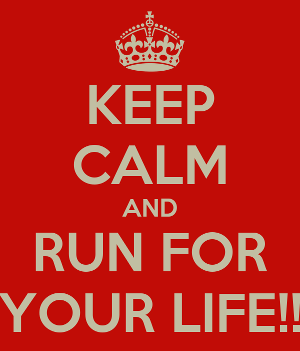 KEEP CALM AND RUN FOR YOUR LIFE!!