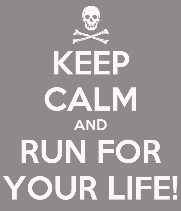 KEEP CALM AND RUN FOR YOUR LIFE!