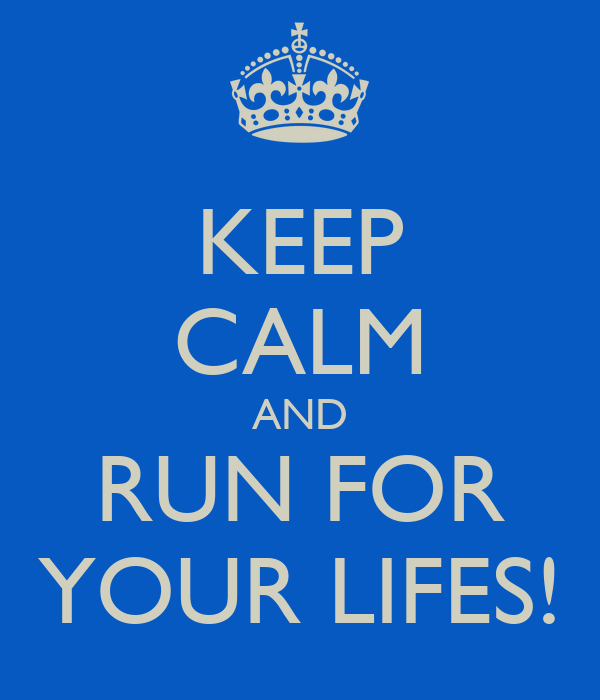 KEEP CALM AND RUN FOR YOUR LIFES!