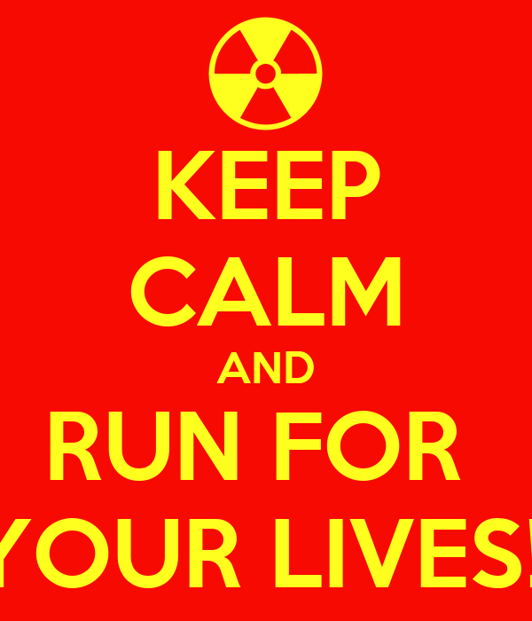 KEEP CALM AND RUN FOR  YOUR LIVES!!