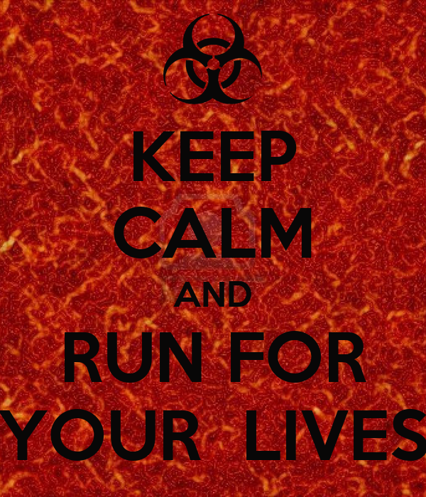 KEEP CALM AND RUN FOR YOUR  LIVES