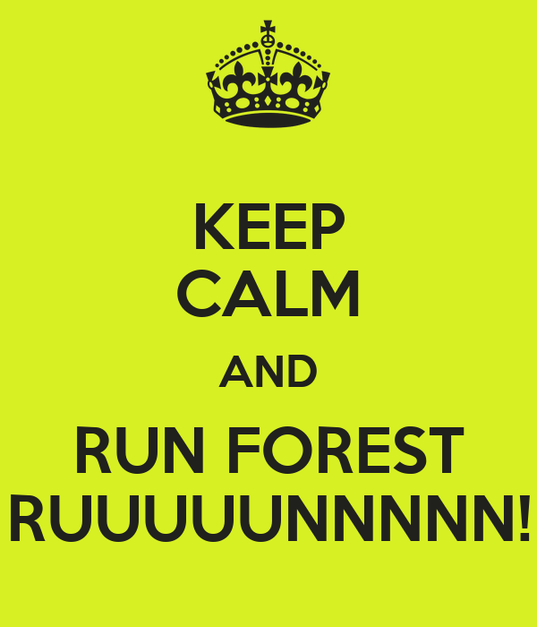 KEEP CALM AND RUN FOREST RUUUUUNNNNN!