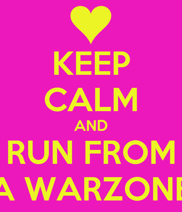 KEEP CALM AND RUN FROM A WARZONE