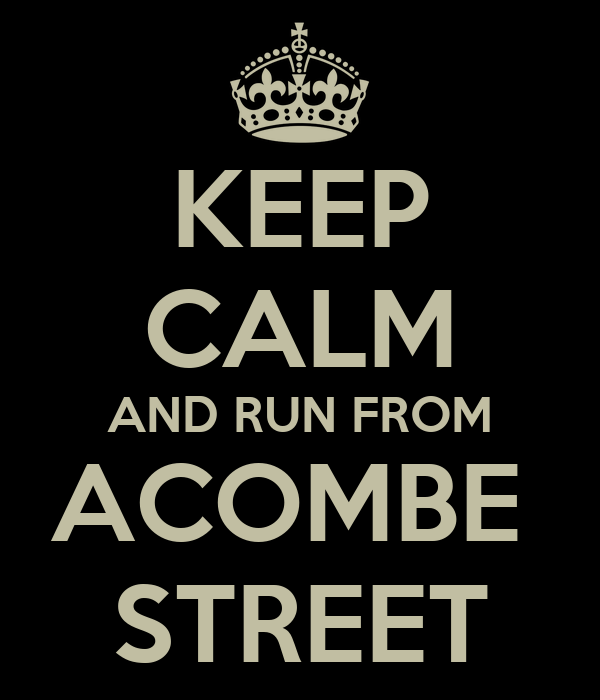 KEEP CALM AND RUN FROM ACOMBE  STREET