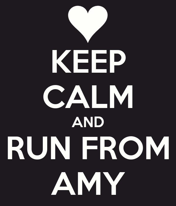 KEEP CALM AND RUN FROM AMY