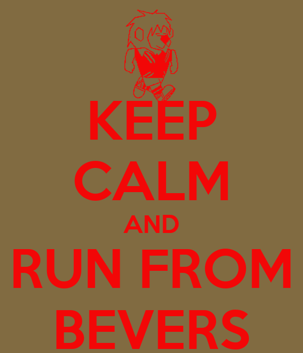 KEEP CALM AND RUN FROM BEVERS