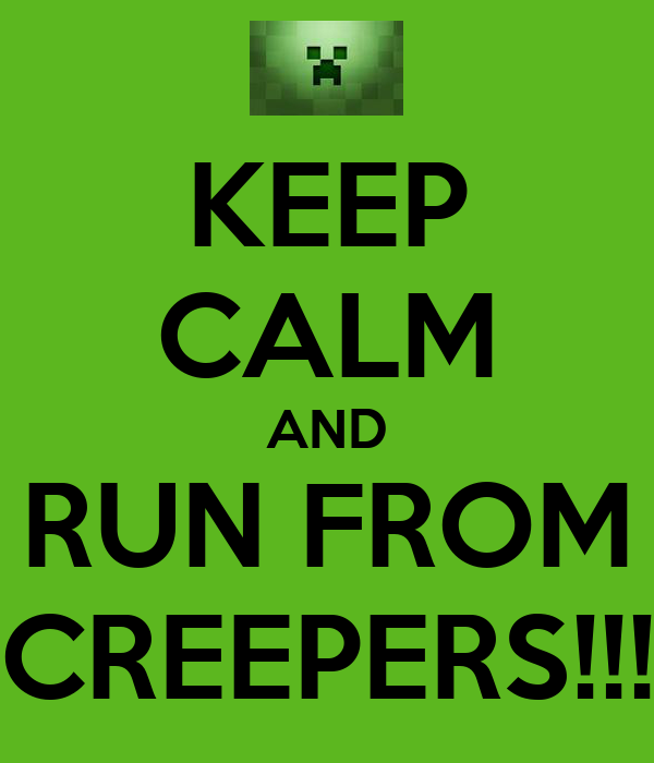 KEEP CALM AND RUN FROM CREEPERS!!!