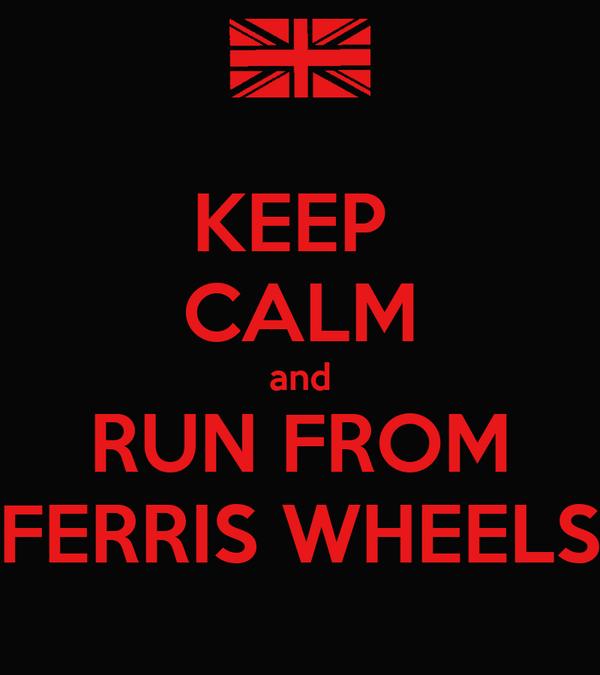 KEEP  CALM and RUN FROM FERRIS WHEELS