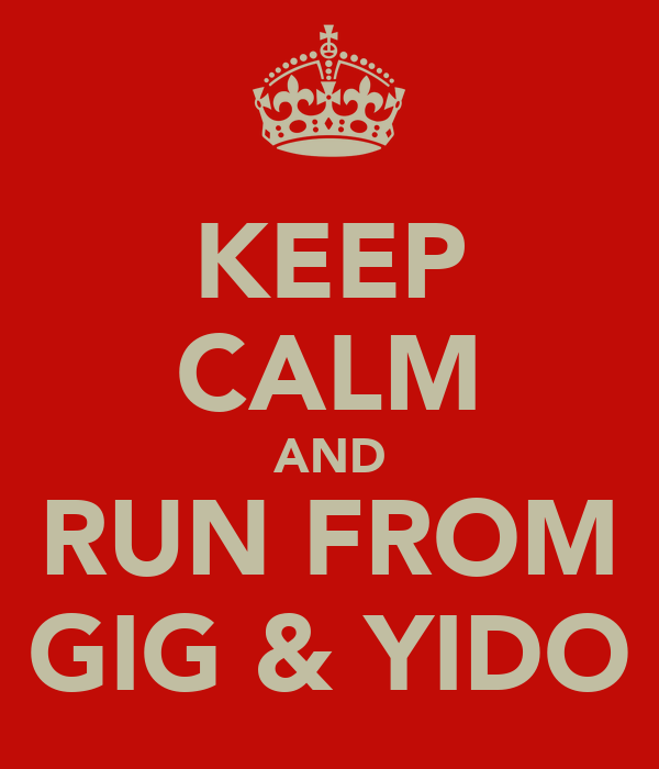 KEEP CALM AND RUN FROM GIG & YIDO