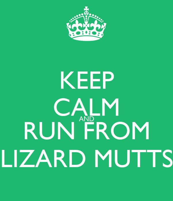 KEEP CALM AND RUN FROM LIZARD MUTTS