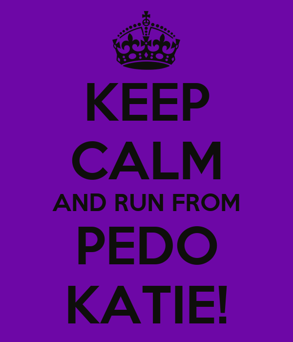 KEEP CALM AND RUN FROM PEDO KATIE!