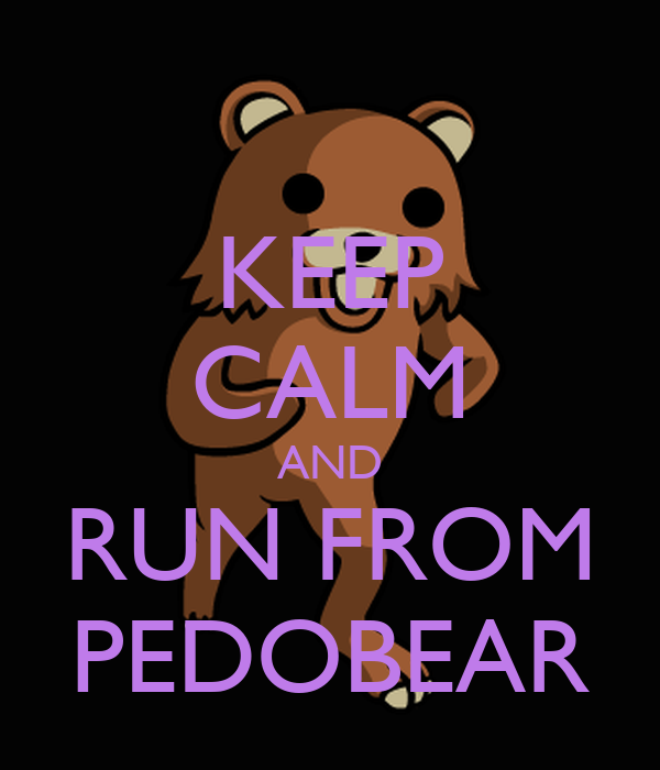 KEEP CALM AND RUN FROM PEDOBEAR