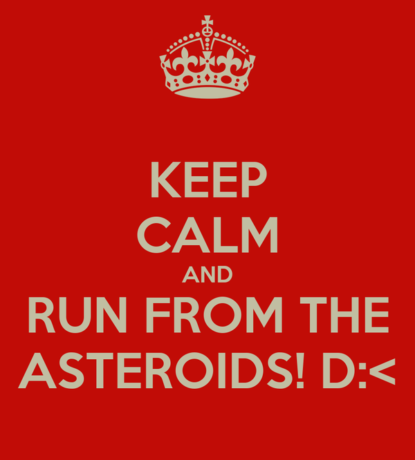 KEEP CALM AND RUN FROM THE ASTEROIDS! D:<