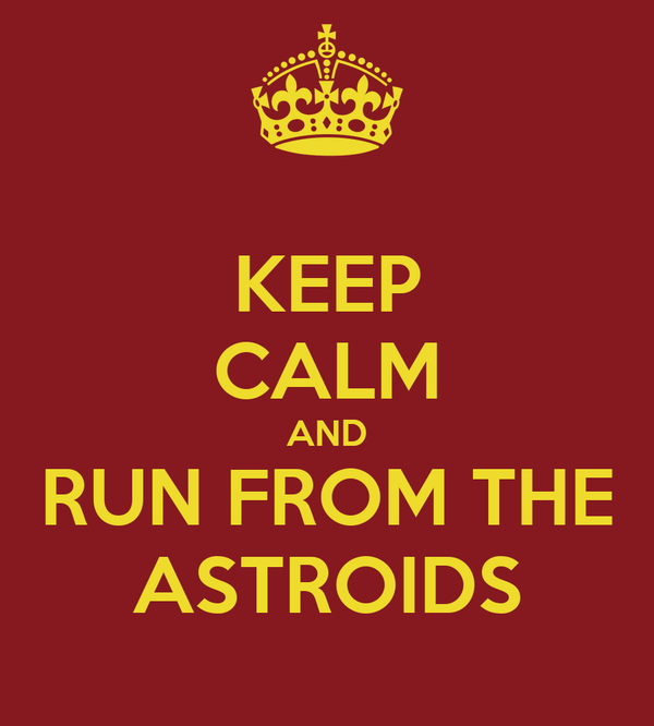 KEEP CALM AND RUN FROM THE ASTROIDS