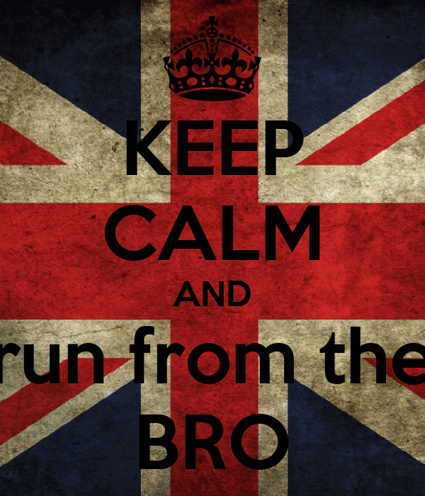 KEEP CALM AND run from the BRO