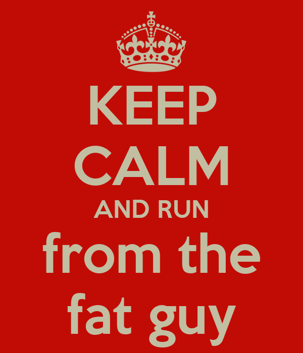 KEEP CALM AND RUN from the fat guy