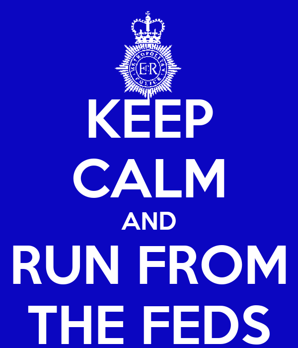 KEEP CALM AND RUN FROM THE FEDS