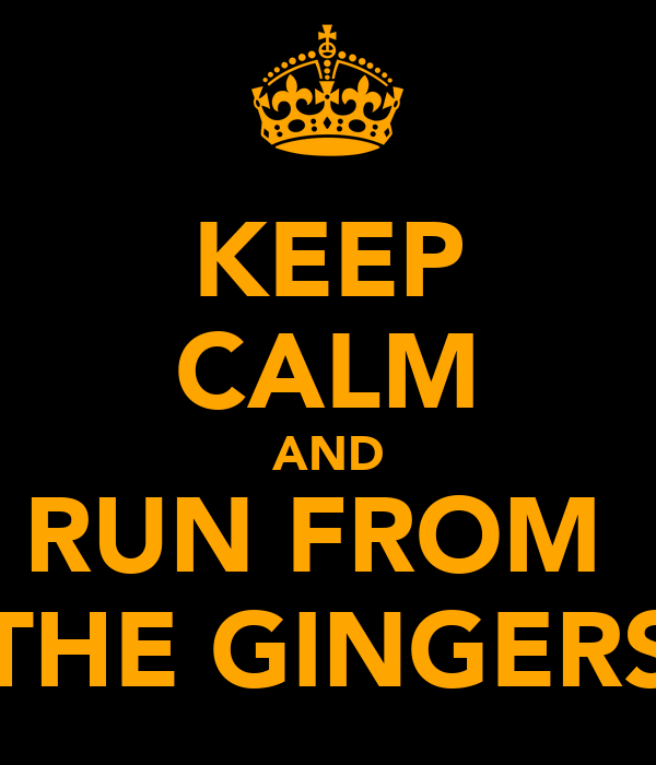 KEEP CALM AND RUN FROM  THE GINGERS
