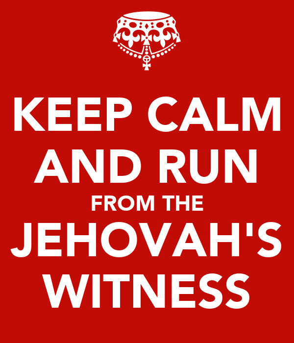 KEEP CALM AND RUN FROM THE JEHOVAH'S WITNESS