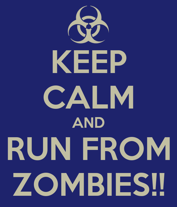 KEEP CALM AND RUN FROM ZOMBIES!!