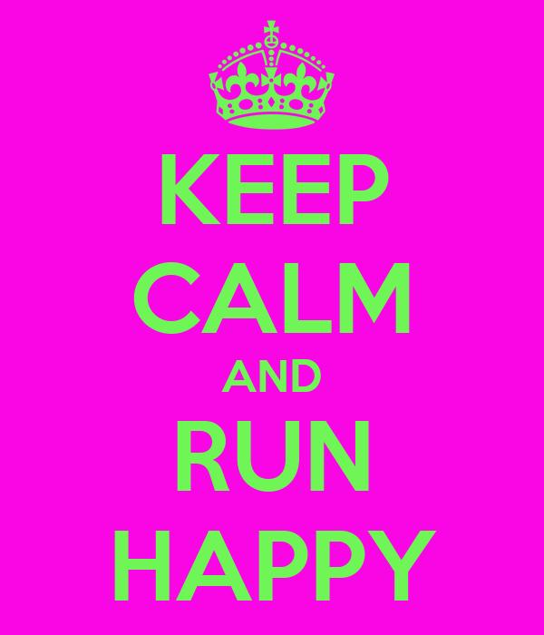 KEEP CALM AND RUN HAPPY