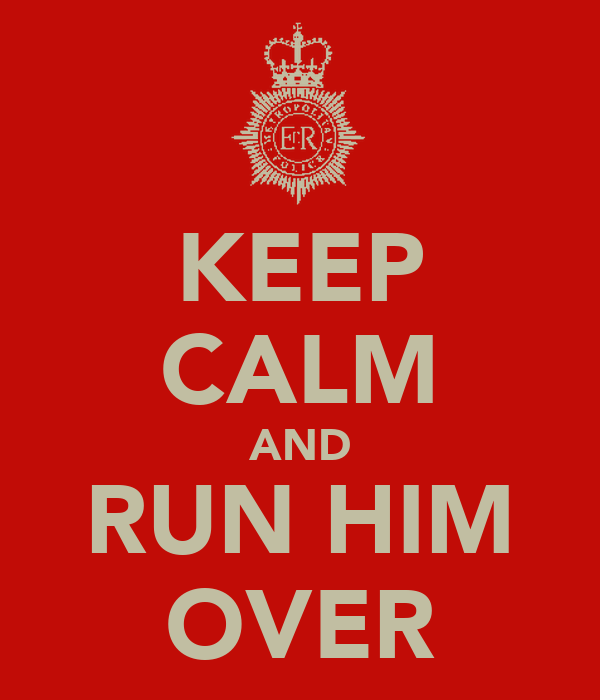KEEP CALM AND RUN HIM OVER