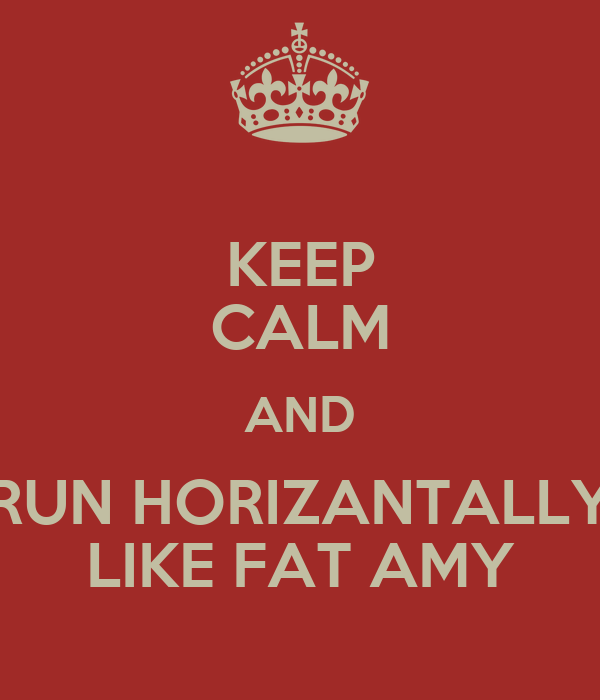 KEEP CALM AND RUN HORIZANTALLY LIKE FAT AMY