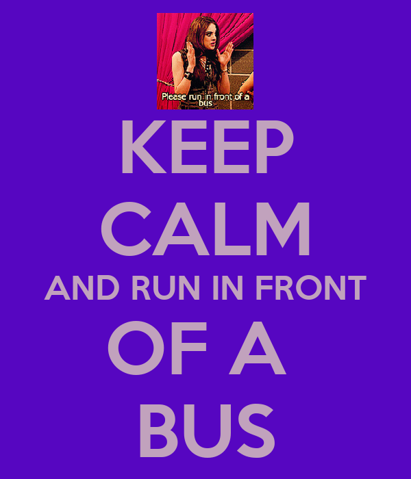 KEEP CALM AND RUN IN FRONT OF A  BUS