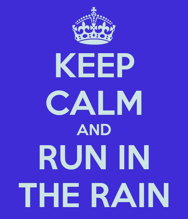KEEP CALM AND RUN IN THE RAIN