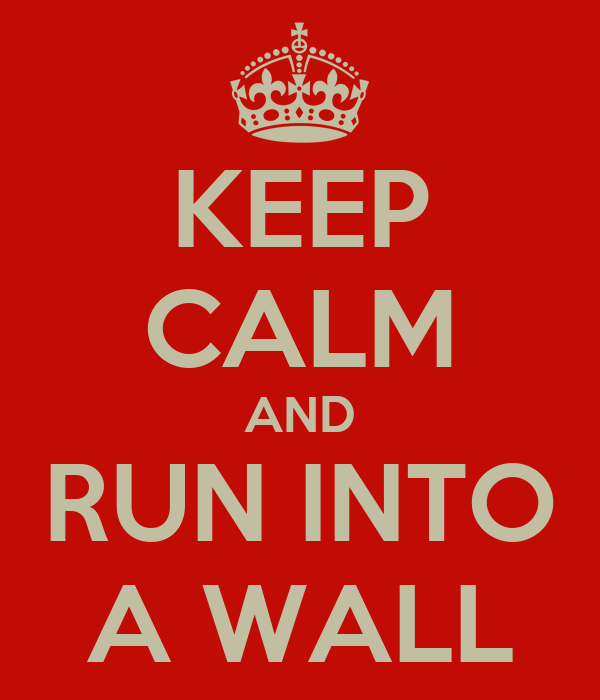 KEEP CALM AND RUN INTO A WALL
