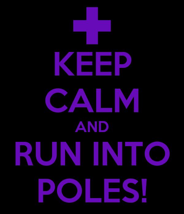 KEEP CALM AND RUN INTO POLES!