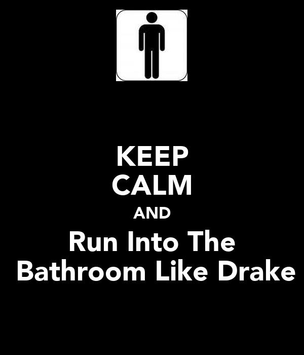 KEEP CALM AND Run Into The  Bathroom Like Drake