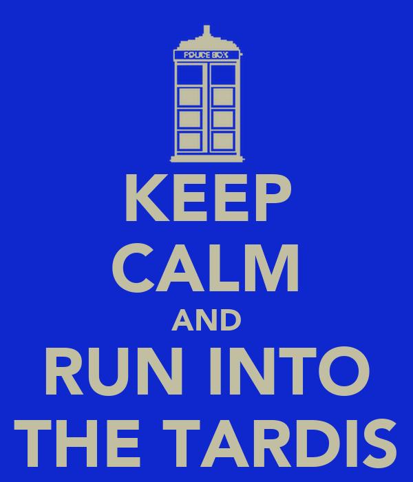 KEEP CALM AND RUN INTO THE TARDIS
