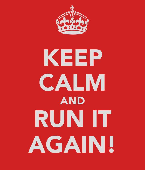 KEEP CALM AND RUN IT AGAIN!