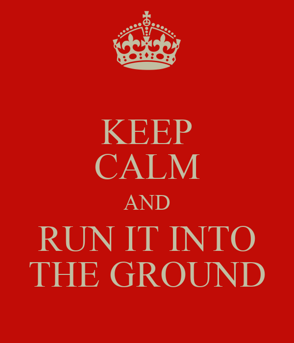 KEEP CALM AND RUN IT INTO THE GROUND