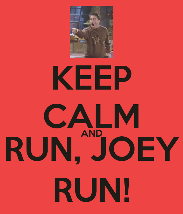 KEEP CALM AND RUN, JOEY RUN!