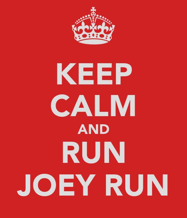 KEEP CALM AND RUN JOEY RUN