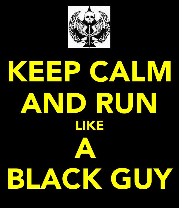 KEEP CALM AND RUN LIKE A  BLACK GUY