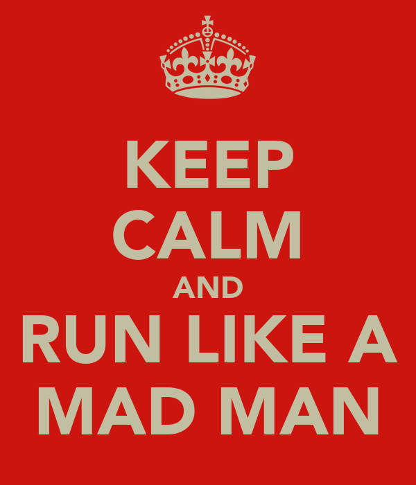 KEEP CALM AND RUN LIKE A MAD MAN