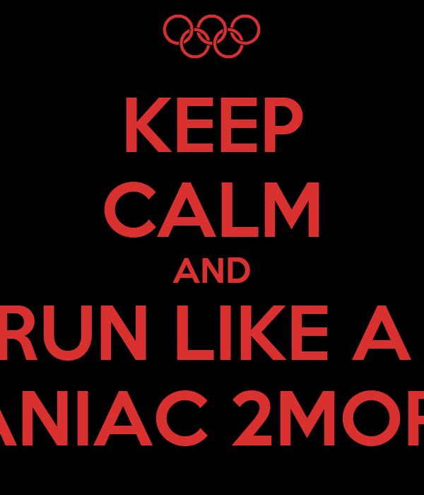 KEEP CALM AND RUN LIKE A  MANIAC 2MORO!