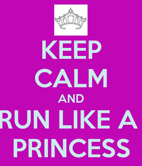 KEEP CALM AND RUN LIKE A  PRINCESS