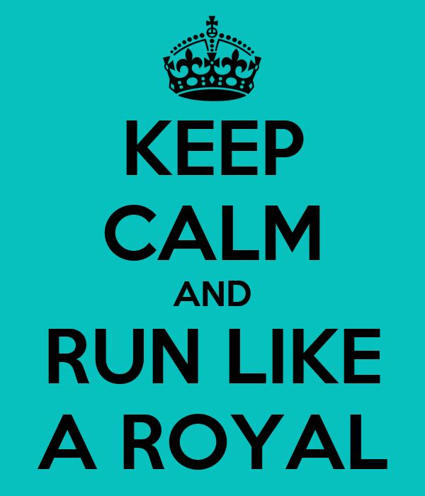 KEEP CALM AND RUN LIKE A ROYAL