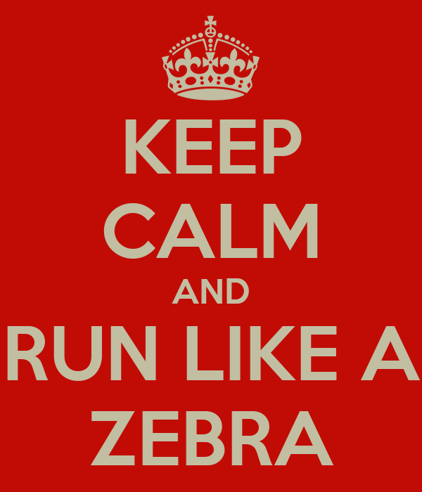 KEEP CALM AND RUN LIKE A ZEBRA