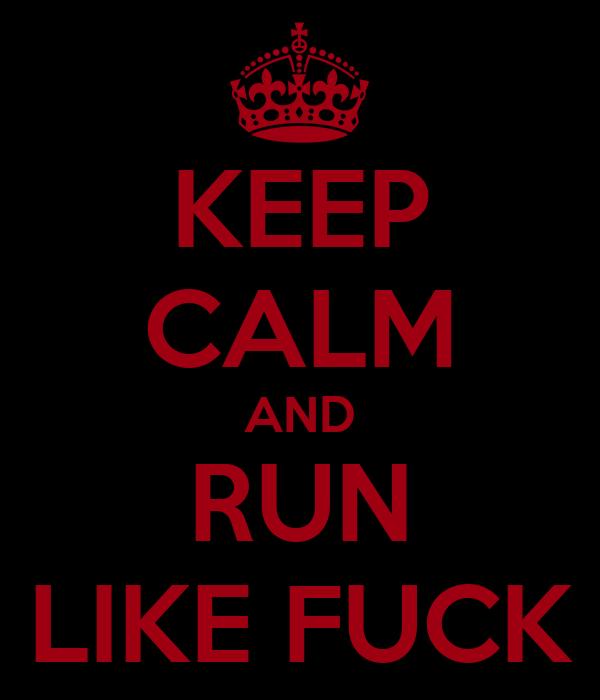 KEEP CALM AND RUN LIKE FUCK