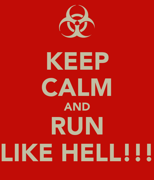 KEEP CALM AND RUN LIKE HELL!!!
