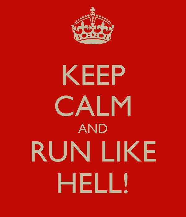 KEEP CALM AND RUN LIKE HELL!